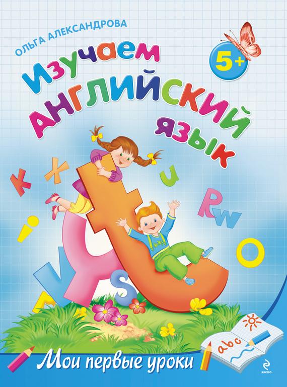 Ольга Александрова Изучаем английский язык: для детей от 5 лет английский язык запросто буквы цифры первые слова