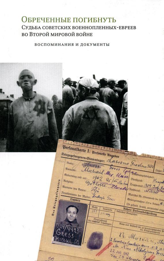 Арон Шнеер - Обреченные погибнуть. Судьба советских военнопленных-евреев во Второй мировой войне: Воспоминания и документы