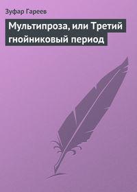 Гареев, Зуфар  - Мультипроза, или Третий гнойниковый период