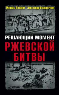 Ильюшечкин, Александр  - Решающий момент Ржевской битвы