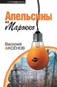 Аксенов, Василий П.  - Апельсины из Марокко