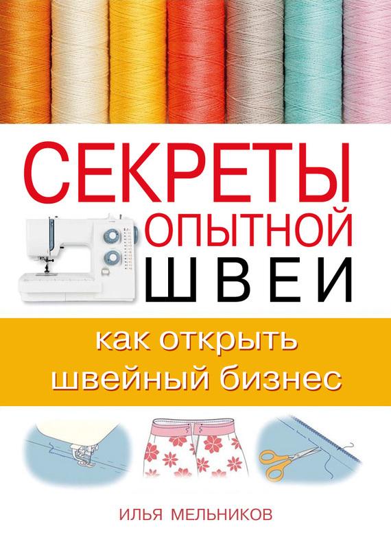 Илья Мельников - Секреты опытной швеи: как открыть швейный бизнес
