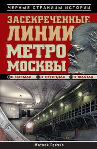 Гречко, Матвей  - Засекреченные линии метро Москвы в схемах, легендах, фактах