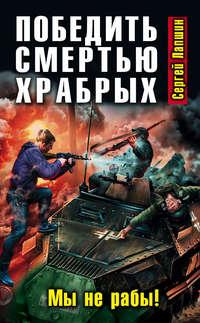 Лапшин, Сергей  - Победить смертью храбрых. Мы не рабы!