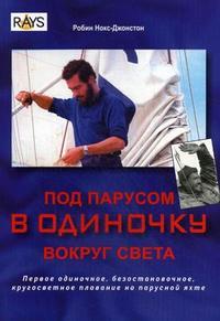 Робин Нокс-Джонстон - Под парусом в одиночку вокруг света. Первое одиночное, безостановочное, кругосветное плавание на парусной яхте