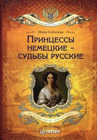 Соболева, Инна  - Принцессы немецкие – судьбы русские