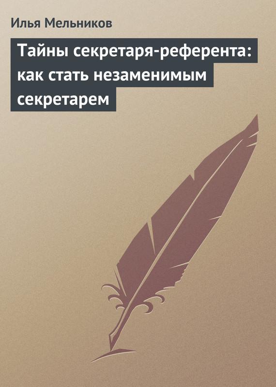 Тайны секретаря-референта: как стать незаменимым секретарем ( Илья Мельников  )