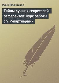 Мельников, Илья  - Тайны лучших секретарей-референтов: курс работы с VIP-партнерами