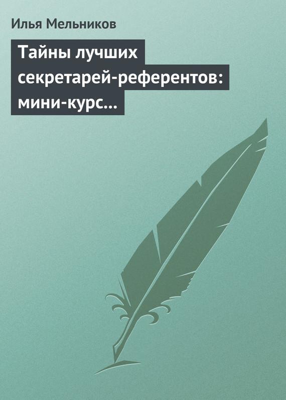 Тайны лучших секретарей-референтов: мини-курс делопроизводства для отличной работы ( Илья Мельников  )