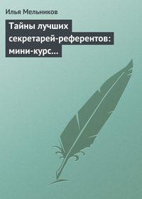 Мельников, Илья  - Тайны лучших секретарей-референтов: мини-курс делопроизводства для отличной работы