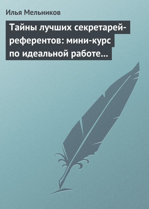 Тайны лучших секретарей-референтов: мини-курс по идеальной работе с документами ( Илья Мельников  )