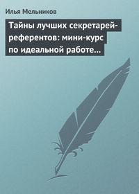 Мельников, Илья  - Тайны лучших секретарей-референтов: мини-курс по идеальной работе с документами