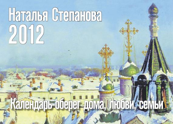 Наталья Степанова Календарь-оберег дома, любви, семьи на 2012 год olga berg olga berg ol001bwfkr76