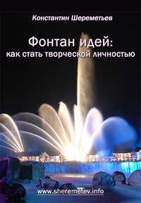 Шереметьев, Константин  - Фонтан идей: как стать творческой личностью
