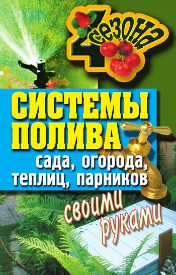 Светлана Ермакова - Системы полива сада, огорода, теплиц, парников своими руками