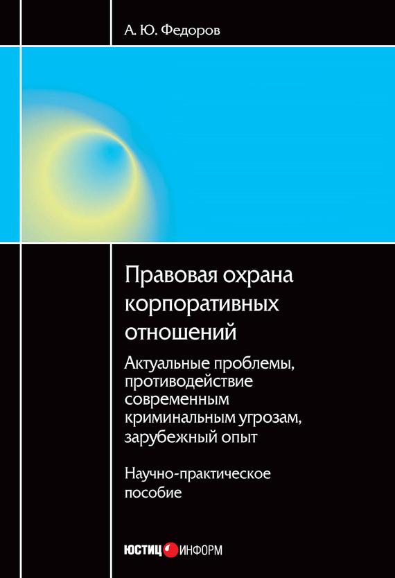 Алексей Федоров - Правовая охрана корпоративных отношений: Актуальные проблемы, противодействие современным криминальным угрозам, зарубежный опыт