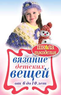 Каминская, Елена Анатольевна  - Вязание детских вещей от 6 до 10 лет