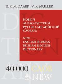 Мюллер, В. К.  - Новый англо-русский, русско-английский словарь. 40 000 слов и выражений