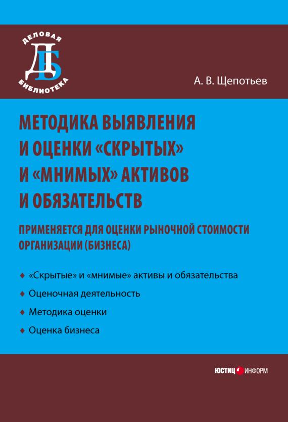 А. В. Щепотьев Методика выявления и оценки «скрытых» и «мнимых» активов и обязательств. Применяется для оценки рыночной стоимости организации (бизнеса)