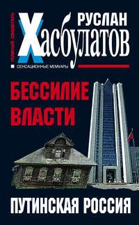 Хасбулатов, Руслан  - Бессилие власти. Путинская Россия
