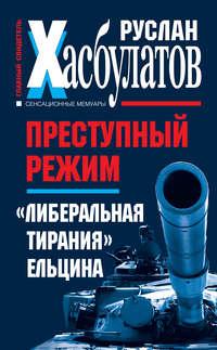 Хасбулатов, Руслан  - Преступный режим. «Либеральная тирания» Ельцина