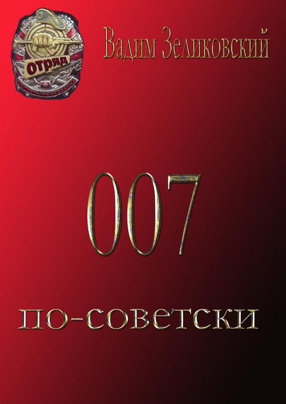 Вадим Зеликовский 007 по-советски синдром счастья или ложь по контракту