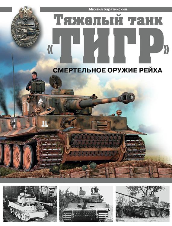 Обложка книги Тяжелый танк «Тигр». Смертельное оружие Рейха, автор Барятинский, Михаил