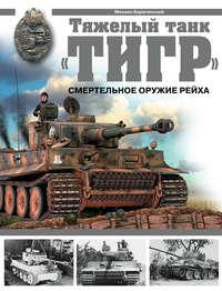 Барятинский, Михаил  - Тяжелый танк «Тигр». Смертельное оружие Рейха