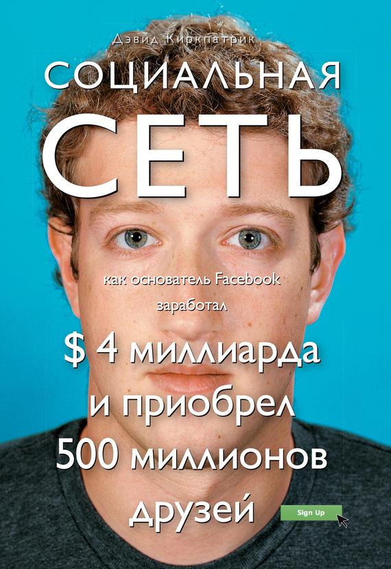 Обложка книги Социальная сеть: как основатель Facebook заработал $ 4 миллиарда и приобрел 500 миллионов друзей, автор Киркпатрик, Дэвид