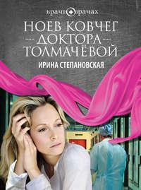 Степановская, Ирина  - Ноев ковчег доктора Толмачёвой