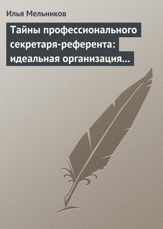 Тайны профессионального секретаря-референта: идеальная организация рабочего дня шефа ( Илья Мельников  )