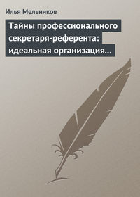 Мельников, Илья  - Тайны профессионального секретаря-референта: идеальная организация рабочего дня шефа