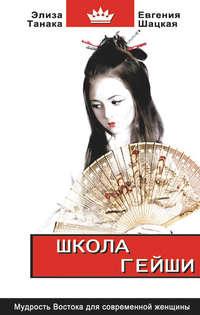Шацкая, Евгения  - Школа гейши. Мудрость Востока для современной женщины