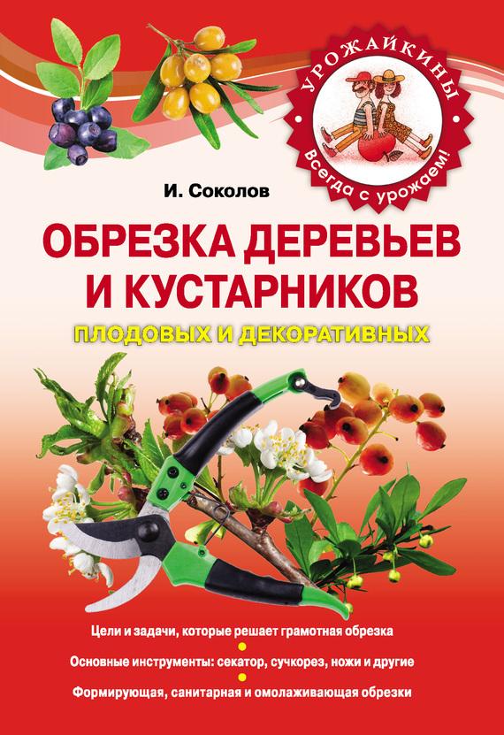 И. Соколов - Обрезка деревьев и кустарников плодовых и декоративных