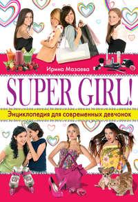 Мазаева, Ирина  - Super Girl! Энциклопедия для современных девчонок