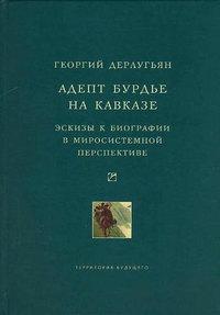 Дерлугьян, Георгий  - Адепт Бурдье на Кавказе: Эскизы к биографии в миросистемной перспективе