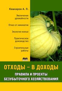 Кашкаров, Андрей  - Отходы – в доходы. Правила и проекты безубыточного хозяйствования
