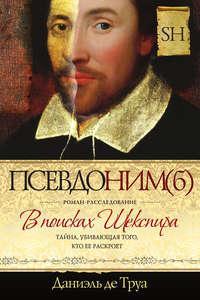 Труа, Даниэль де  - Псевдоним(б). В поисках Шекспира