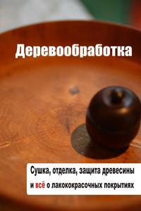 Мельников, Илья  - Сушка, защита, отделка древесины и все о лакокрасочных покрытиях