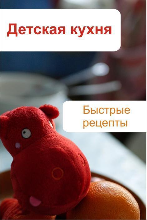 Илья Мельников Детская кухня. Быстрые рецепты готовим просто и вкусно лучшие рецепты 20 брошюр