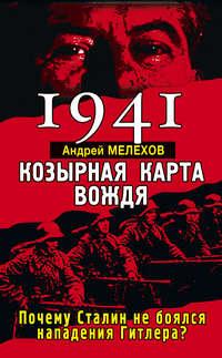 Мелехов, Андрей  - 1941. Козырная карта вождя. Почему Сталин не боялся нападения Гитлера?