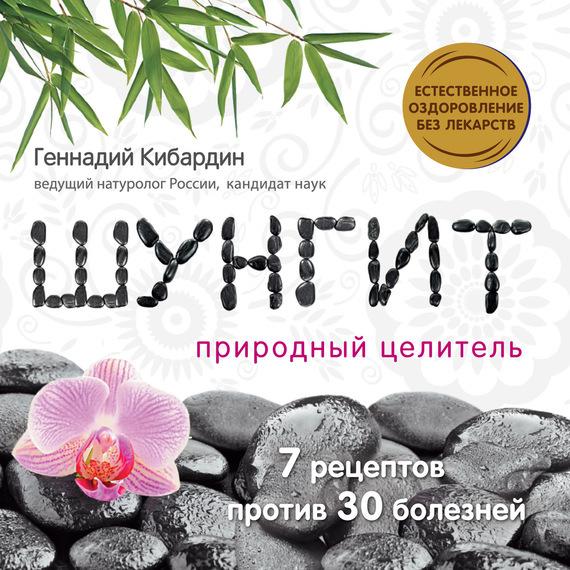 Геннадий Кибардин Шунгит: Природный целитель активатор воды шунгит природный целитель авита 150 гр