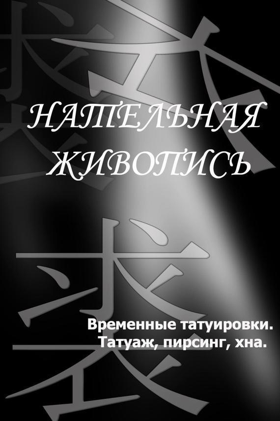 Илья Мельников Временные татуировки. Татуаж, пирсинг, хна татуировки боди арт пирсинг