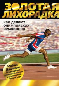 Джонсон, Майкл  - Золотая лихорадка. Как делают олимпийских чемпионов