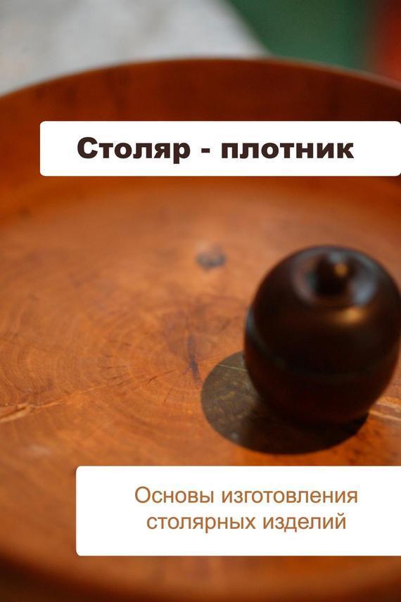Илья Мельников Основы изготовления столярных изделий
