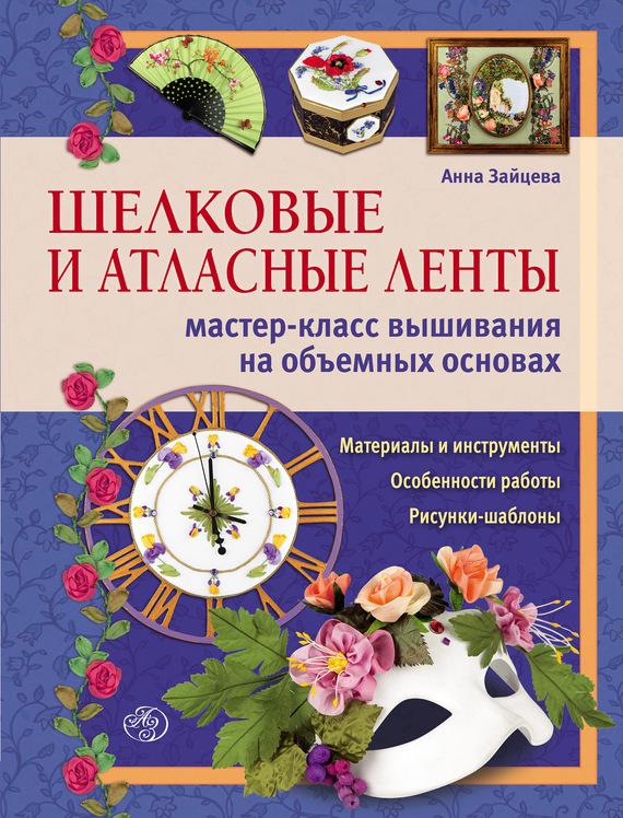 Скачать Анна Зайцева бесплатно Шелковые и атласные ленты мастер-класс вышивания на объемных основах