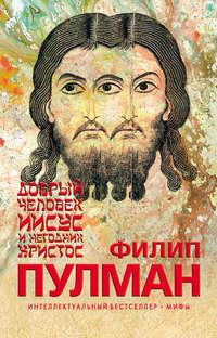 Пулман, Филип  - Добрый человек Иисус и негодник Христос