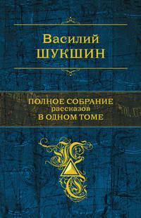 Шукшин, Василий  - Полное собрание рассказов в одном томе