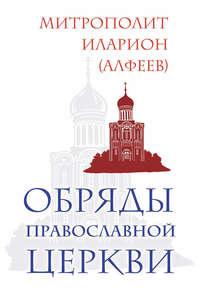 Алфеев, Митрополит Иларион  - Обряды Православной Церкви