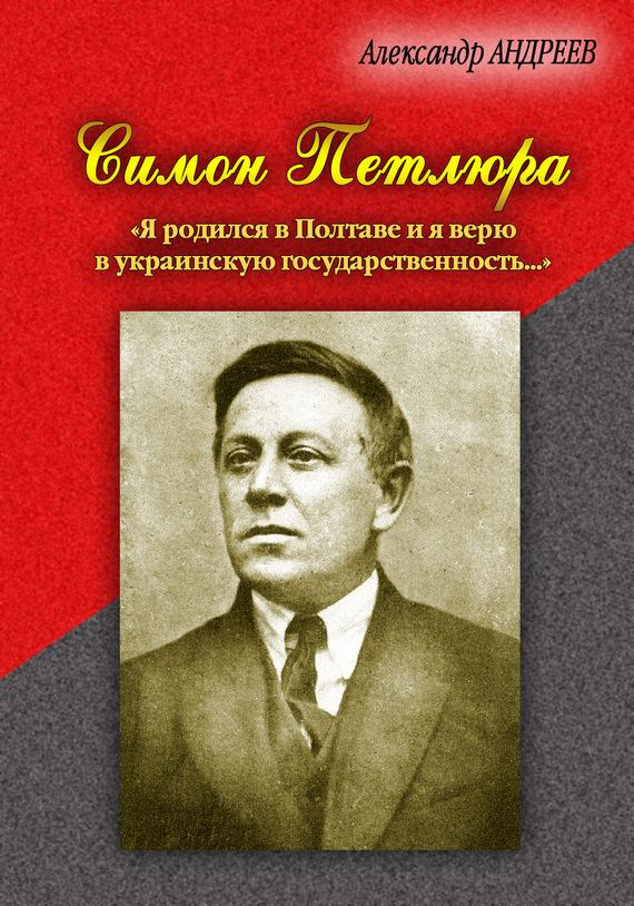 Александр Андреев Симон Петлюра. «Я родился в Полтаве и я верю в украинскую государственность...»